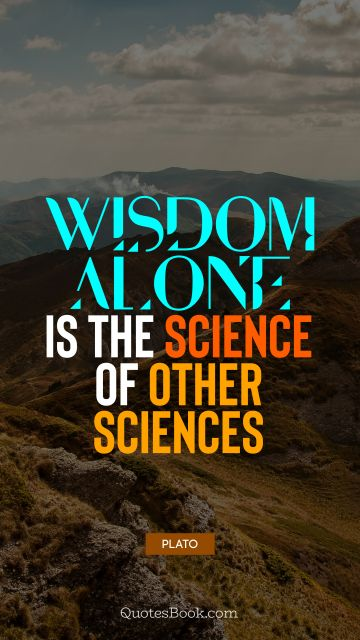 Wisdom alone is the science of other sciences