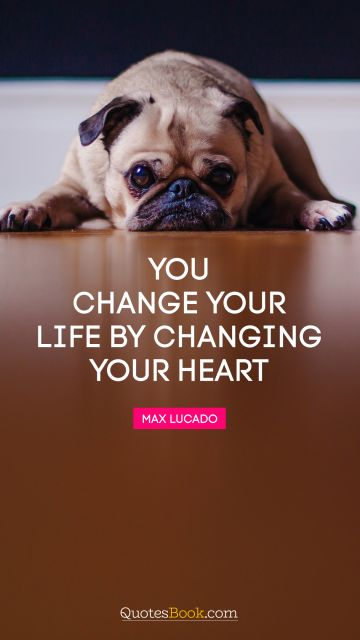 You change your life by changing your heart