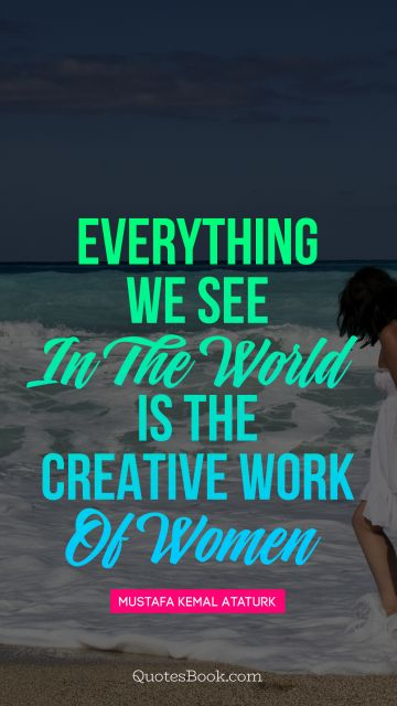 Women Quote - Everything we see in the world is the creative work of women. Mustafa Kemal Ataturk