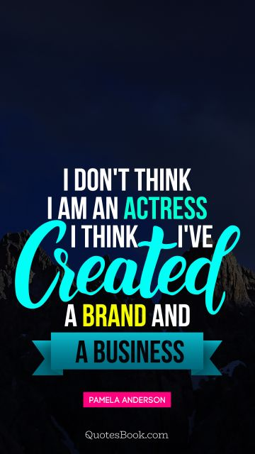 Women Quote - I don't think I am an actress I think I've created a brand and a business. Pamela Anderson