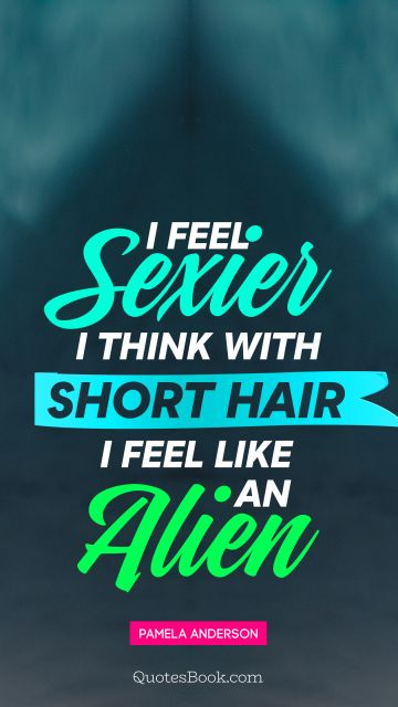 Women Quote - I feel sexier, I think, with short hair I feel like an alien. Pamela Anderson