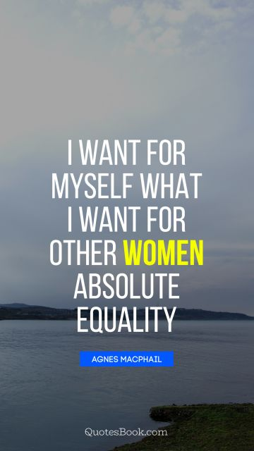 I want for myself what I want for other women absolute equality