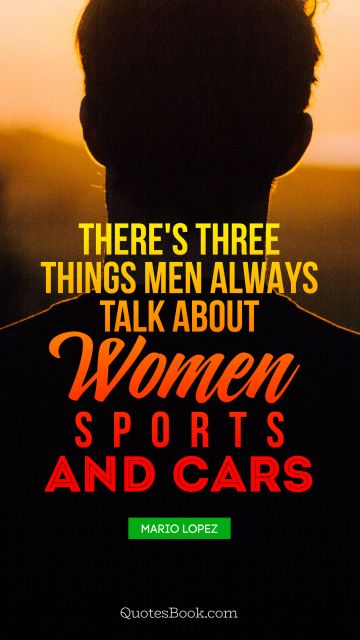 Women Quote - There's three things men always talk about - women, sports, and cars. Mario Lopez