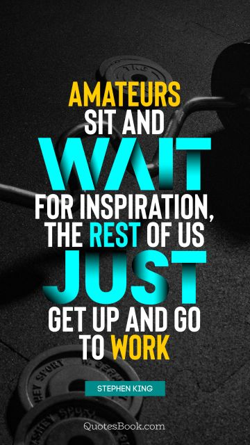 RECENT QUOTES Quote - Amateurs sit and wait for inspiration, the rest of us just get up and go to work. Stephen King