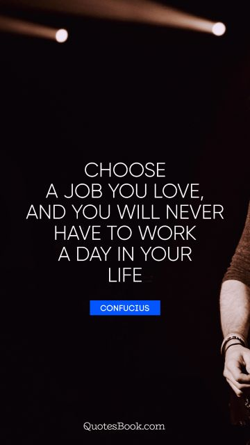 QUOTES BY Quote - Choose a job you love, and you will never have to work a day in your life. Confucius