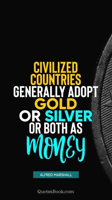 QUOTES BY Quote - Civilized countries generally adopt gold or silver or both as money. Alfred Marshall