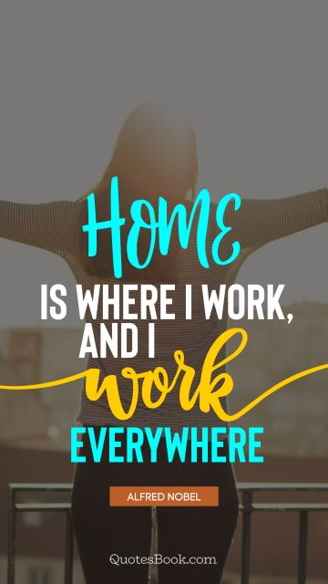 Work Quote - Home is where I work, and I work everywhere. Alfred Nobel