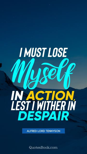 Work Quote - I must lose myself in action, lest I wither in despair. Alfred Lord Tennyson