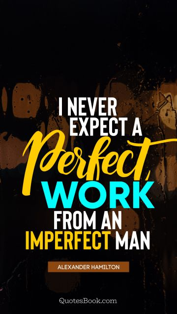 Work Quote - I never expect a perfect work from an imperfect man. Alexander Hamilton