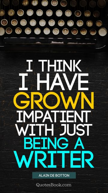 Work Quote - I think I have grown impatient with just being a writer. Alain de Botton