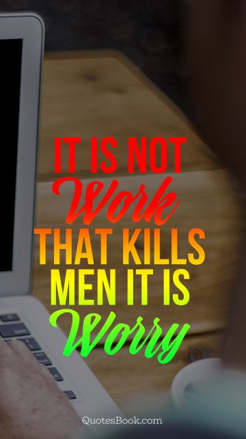 Work Quote - It is not work that kills men it is worry. Unknown Authors