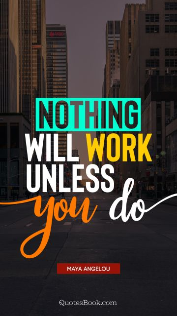 Work Quote - Nothing will work unless you do. Maya Angelou