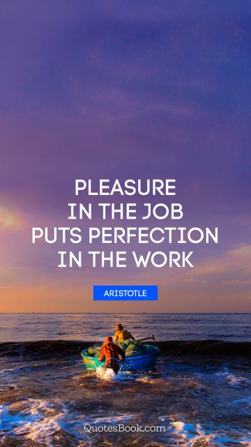 QUOTES BY Quote - Pleasure in the job puts perfection in the work. Aristotle