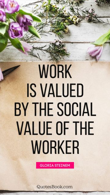Work Quote - Work is valued by the social value of the worker. Gloria Steinem