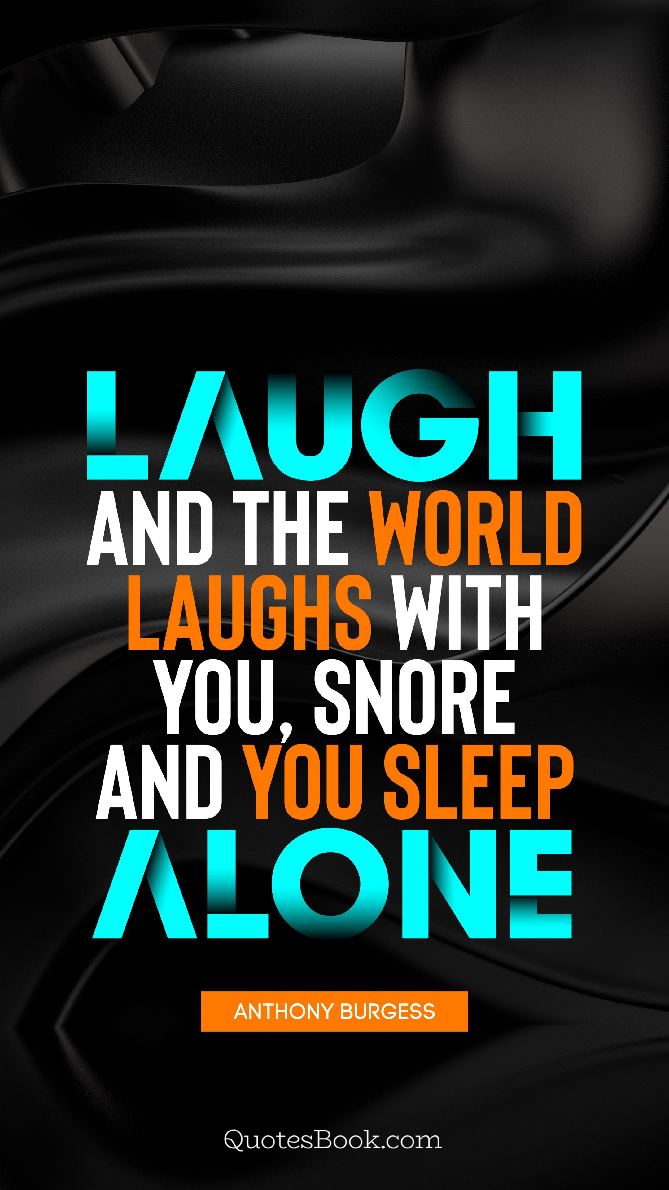 Laugh and the world laughs with you, snore and you sleep ...