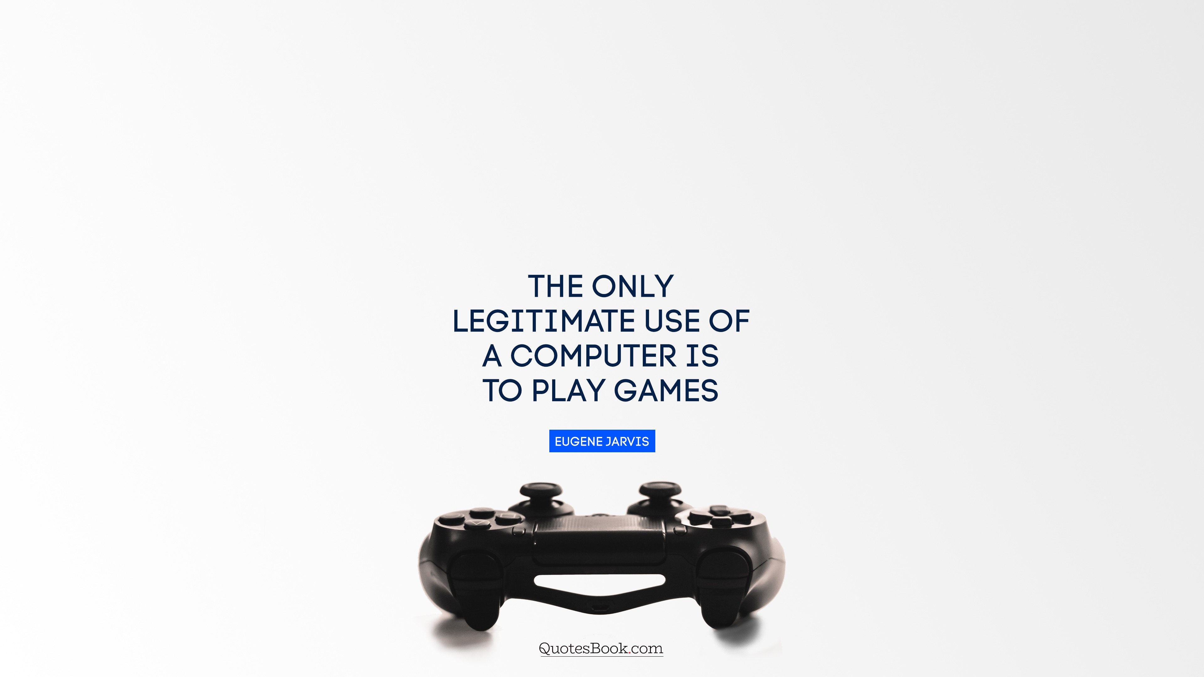 Image result for the only legitimate reason for computer is to play game