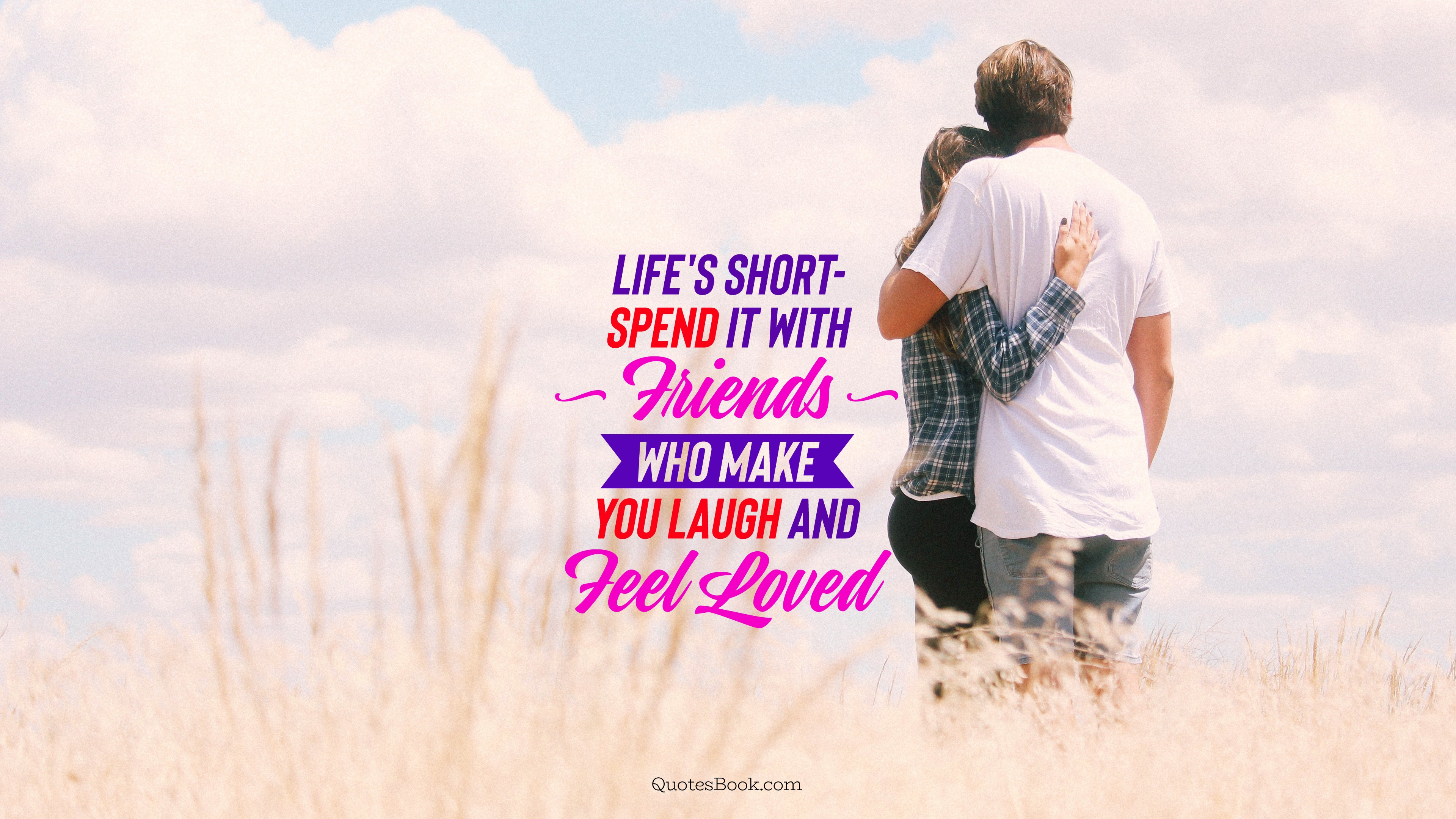 life s short spend it friends who make you laugh and feel