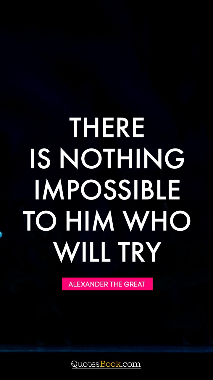 There Is Nothing Impossible To Him Who Will Try Quote