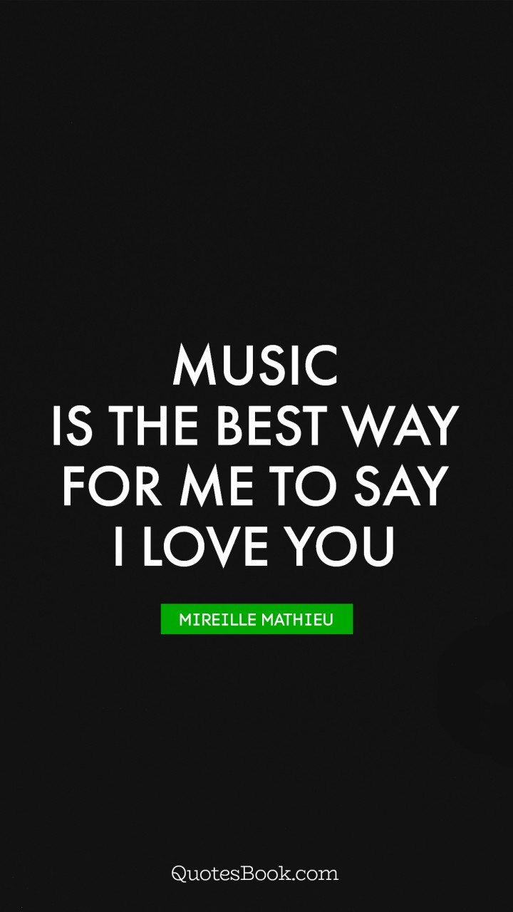 Music is the best way for me to say I love you. - Quote by