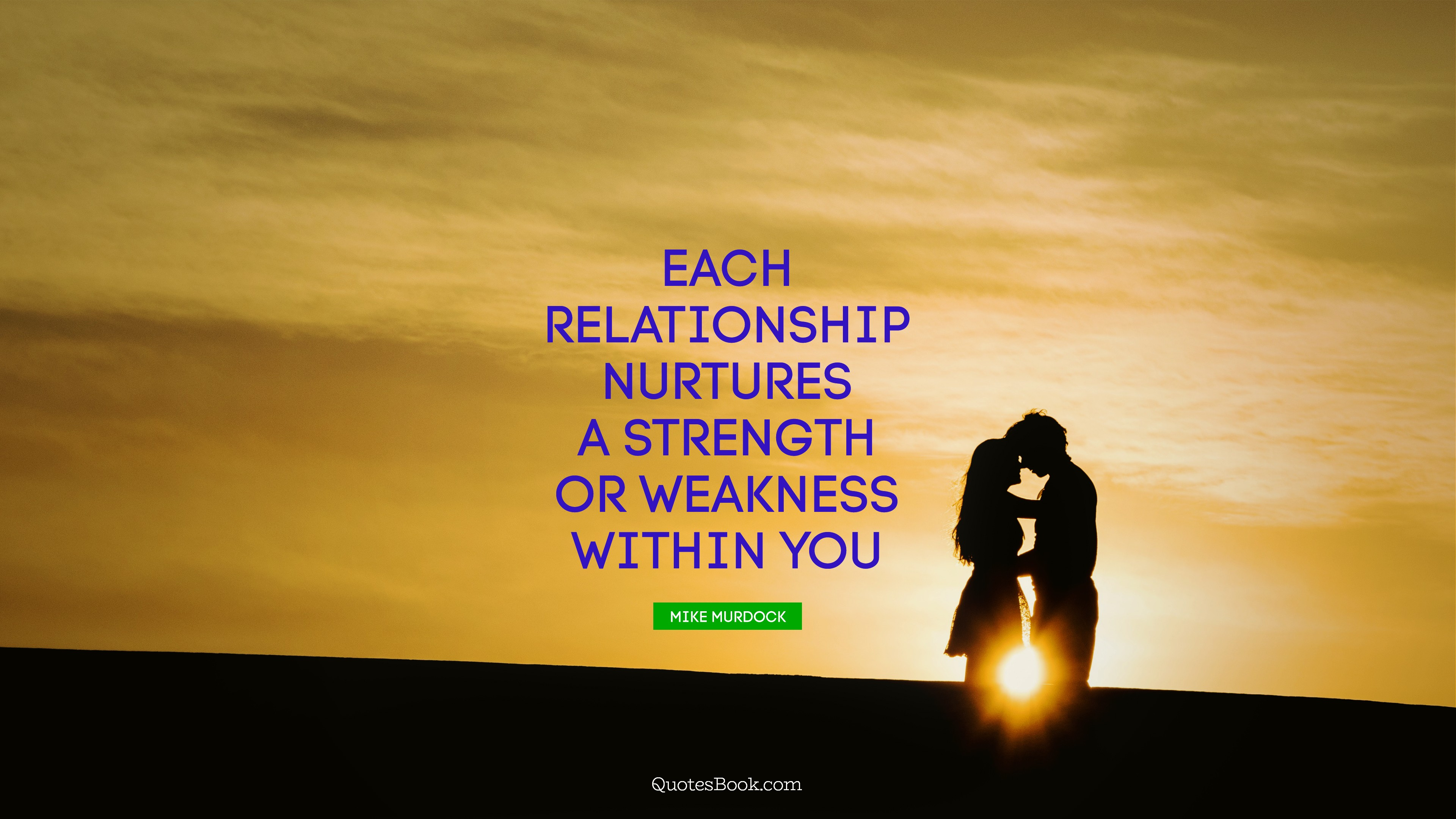 Each relationship nurtures a strength or weakness within you ...
